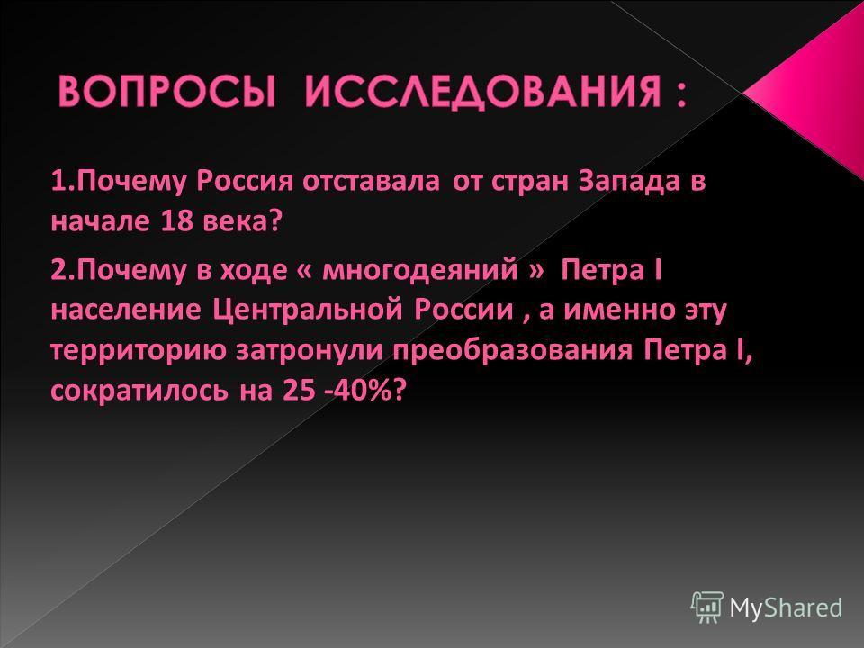 1.Почему Россия отставала от стран Запада в начале 18 века? 2.Почему в ходе « многодеяний » Петра I население Центральной России, а именно эту территорию затронули преобразования Петра I, сократилось на 25 -40%?