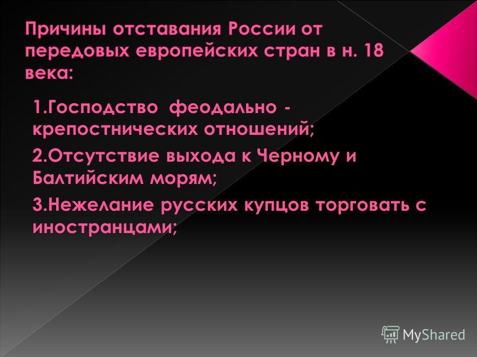 1.Господство феодально - крепостнических отношений; 2.Отсутствие выхода к Черному и Балтийским морям; 3.Нежелание русских купцов торговать с иностранцами;