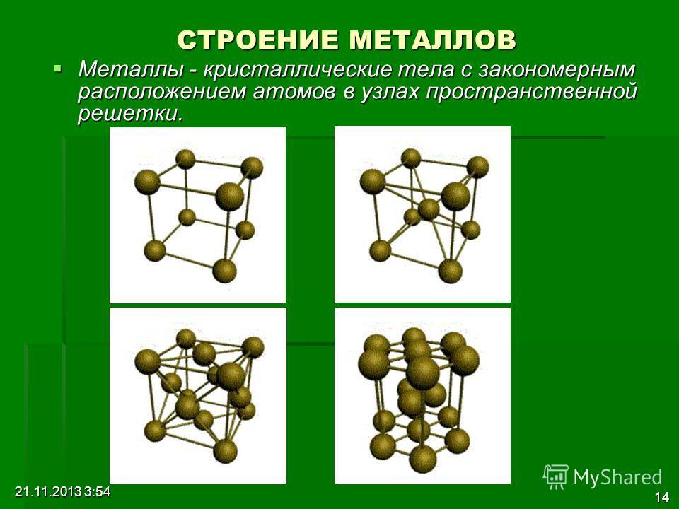 21.11.2013 3:56 14 СТРОЕНИЕ МЕТАЛЛОВ Металлы - кристаллические тела с закономерным расположением атомов в узлах пространственной решетки. Металлы - кристаллические тела с закономерным расположением атомов в узлах пространственной решетки.