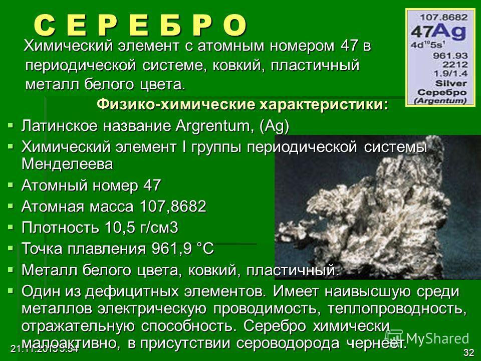 21.11.2013 3:56 32 С Е Р Е Б Р О Химический элемент с атомным номером 47 в периодической системе, ковкий, пластичный металл белого цвета. Химический элемент с атомным номером 47 в периодической системе, ковкий, пластичный металл белого цвета. Физико-