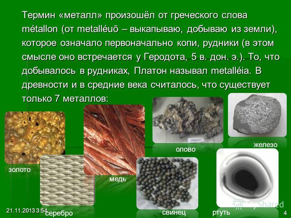 21.11.2013 3:56 4 Термин «металл» произошёл от греческого слова métallon (от metalléuō – выкапываю, добываю из земли), которое означало первоначально копи, рудники (в этом смысле оно встречается у Геродота, 5 в. дон. э.). То, что добывалось в рудника