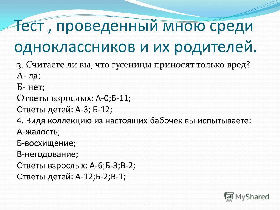 Тест, проведенный мною среди одноклассников и их родителей. 3. Считаете ли вы, что гусеницы приносят только вред? А- да; Б- нет; Ответы взрослых: А-0;Б-11; Ответы детей: А-3; Б-12; 4. Видя коллекцию из настоящих бабочек вы испытываете: А-жалость; Б-в