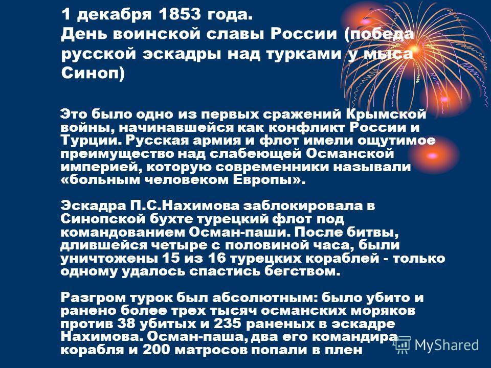 1 декабря 1853 года. День воинской славы России (победа русской эскадры над турками у мыса Синоп) Это было одно из первых сражений Крымской войны, начинавшейся как конфликт России и Турции. Русская армия и флот имели ощутимое преимущество над слабеющ