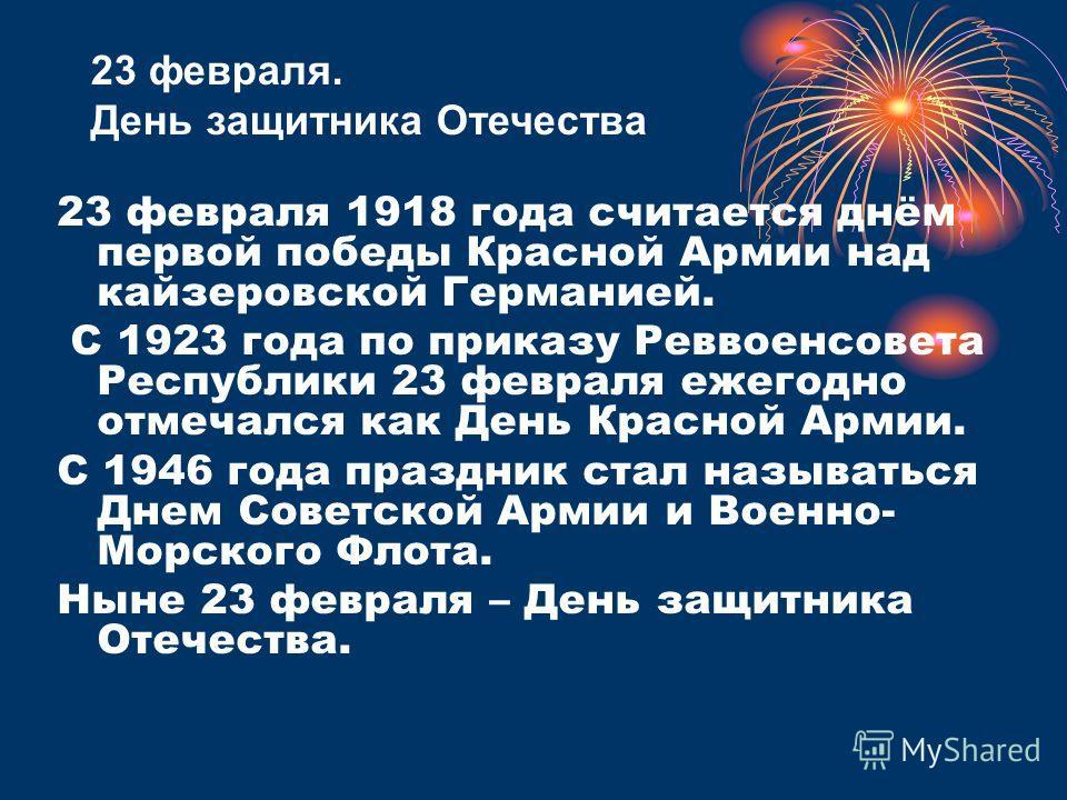 23 февраля 1918 года считается днём первой победы Красной Армии над кайзеровской Германией. С 1923 года по приказу Реввоенсовета Республики 23 февраля ежегодно отмечался как День Красной Армии. С 1946 года праздник стал называться Днем Советской Арми