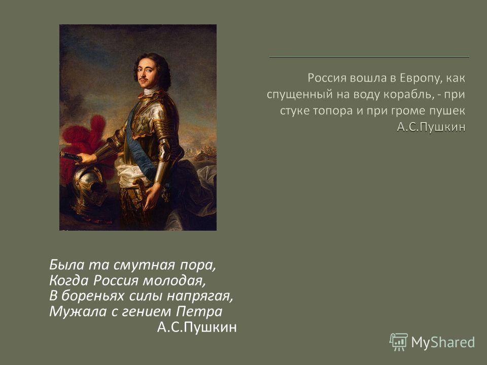 Была та смутная пора, Когда Россия молодая, В бореньях силы напрягая, Мужала с гением Петра А.С.Пушкин