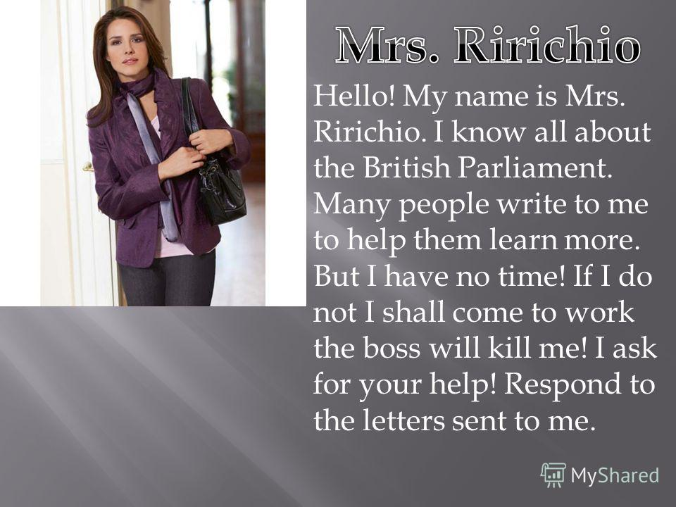 Hello! My name is Mrs. Ririchio. I know all about the British Parliament. Many people write to me to help them learn more. But I have no time! If I do not I shall come to work the boss will kill me! I ask for your help! Respond to the letters sent to