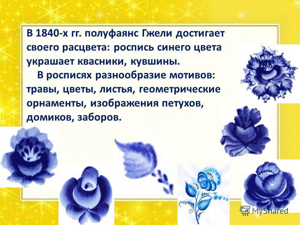 В 1840-х гг. полуфаянс Гжели достигает своего расцвета: роспись синего цвета украшает квасники, кувшины. В росписях разнообразие мотивов: травы, цветы, листья, геометрические орнаменты, изображения петухов, домиков, заборов.