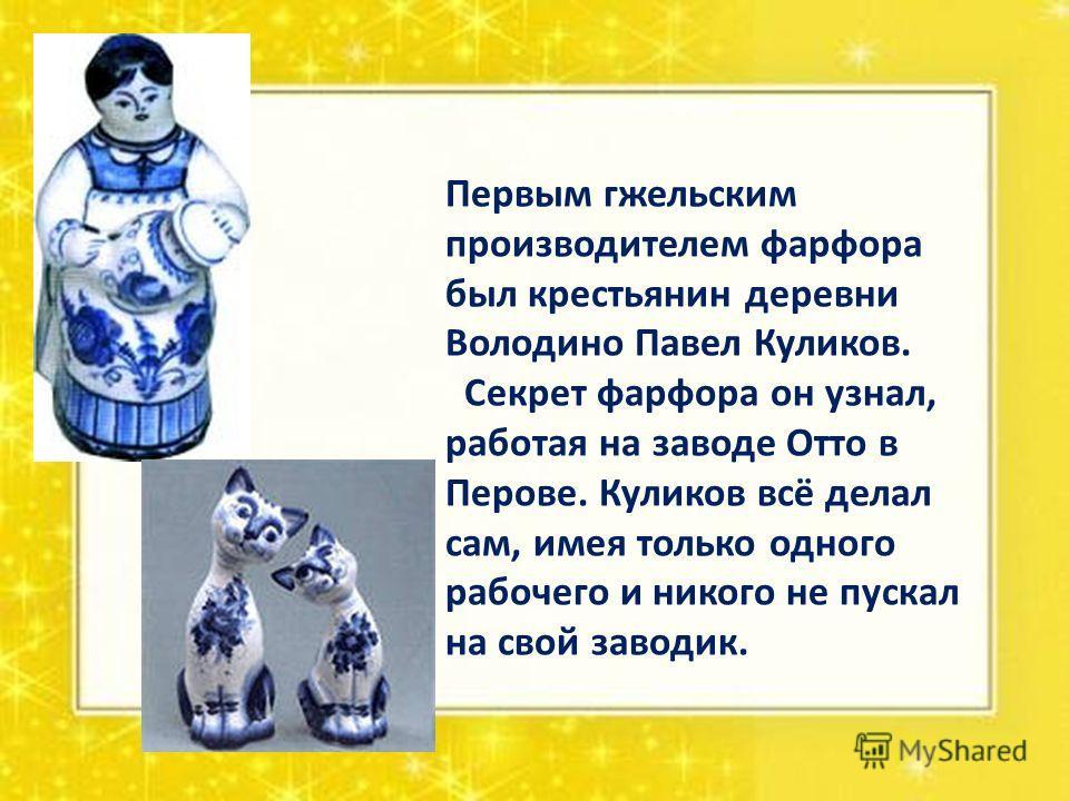 Первым гжельским производителем фарфора был крестьянин деревни Володино Павел Куликов. Секрет фарфора он узнал, работая на заводе Отто в Перове. Куликов всё делал сам, имея только одного рабочего и никого не пускал на свой заводик.