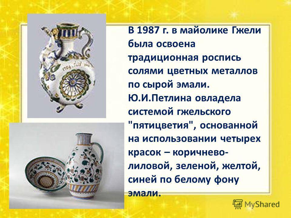 В 1987 г. в майолике Гжели была освоена традиционная роспись солями цветных металлов по сырой эмали. Ю.И.Петлина овладела системой гжельского