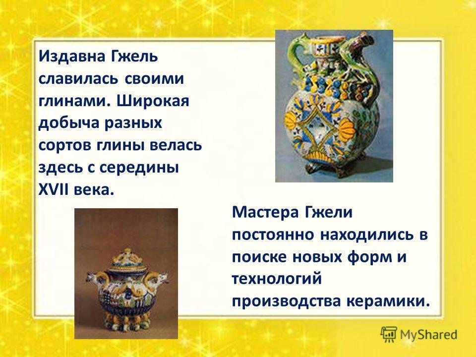 Издавна Гжель славилась своими глинами. Широкая добыча разных сортов глины велась здесь с середины XVII века. Мастера Гжели постоянно находились в поиске новых форм и технологий производства керамики.
