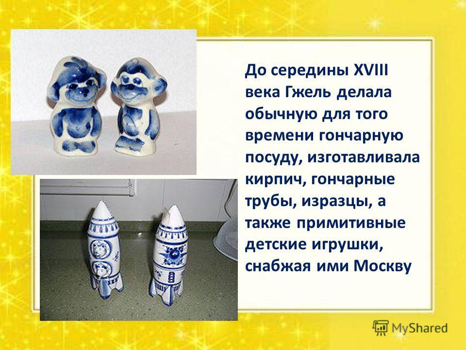 До середины XVIII века Гжель делала обычную для того времени гончарную посуду, изготавливала кирпич, гончарные трубы, изразцы, а также примитивные детские игрушки, снабжая ими Москву