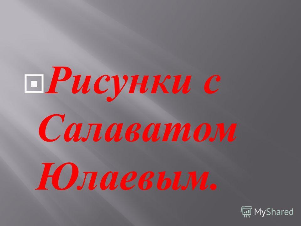 Рисунки с Салаватом Юлаевым.