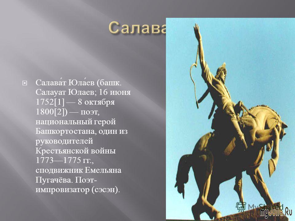 Салават Юлаев ( башк. Салауат Юлаев ; 16 июня 1752[1] 8 октября 1800[2]) поэт, национальный герой Башкортостана, один из руководителей Крестьянской войны 17731775 гг., сподвижник Емельяна Пугачёва. Поэт - импровизатор ( сэсэн ).