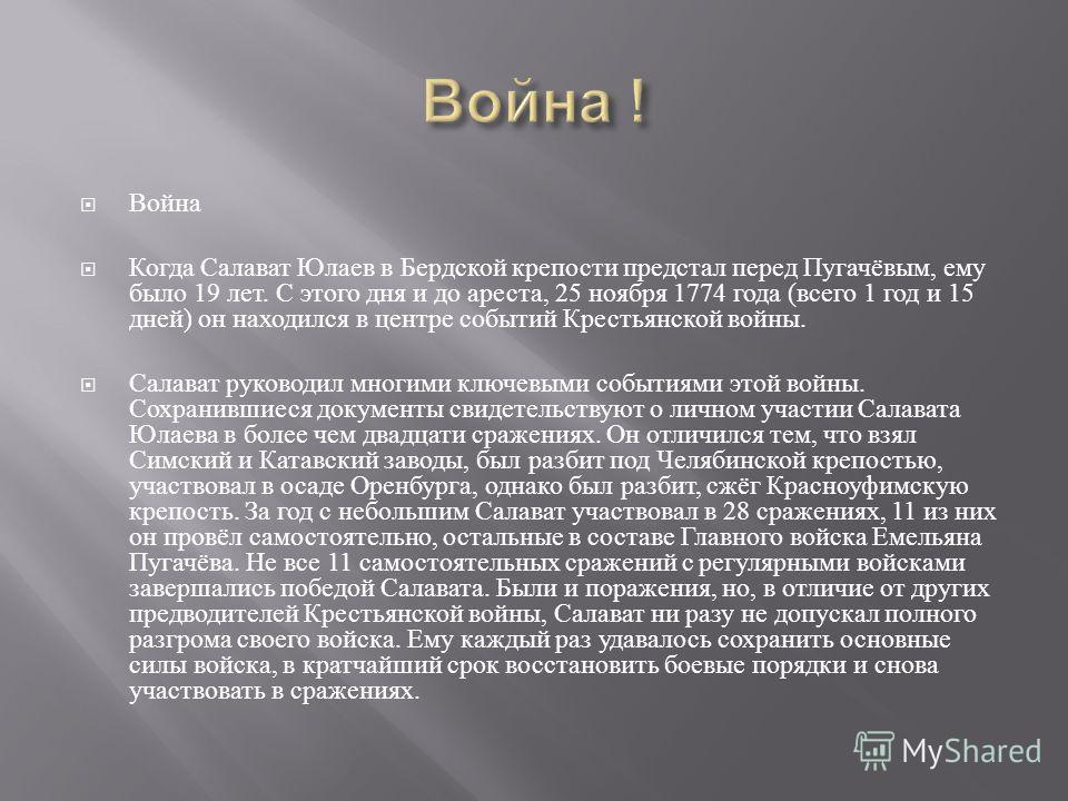 Война Когда Салават Юлаев в Бердской крепости предстал перед Пугачёвым, ему было 19 лет. С этого дня и до ареста, 25 ноября 1774 года ( всего 1 год и 15 дней ) он находился в центре событий Крестьянской войны. Салават руководил многими ключевыми собы