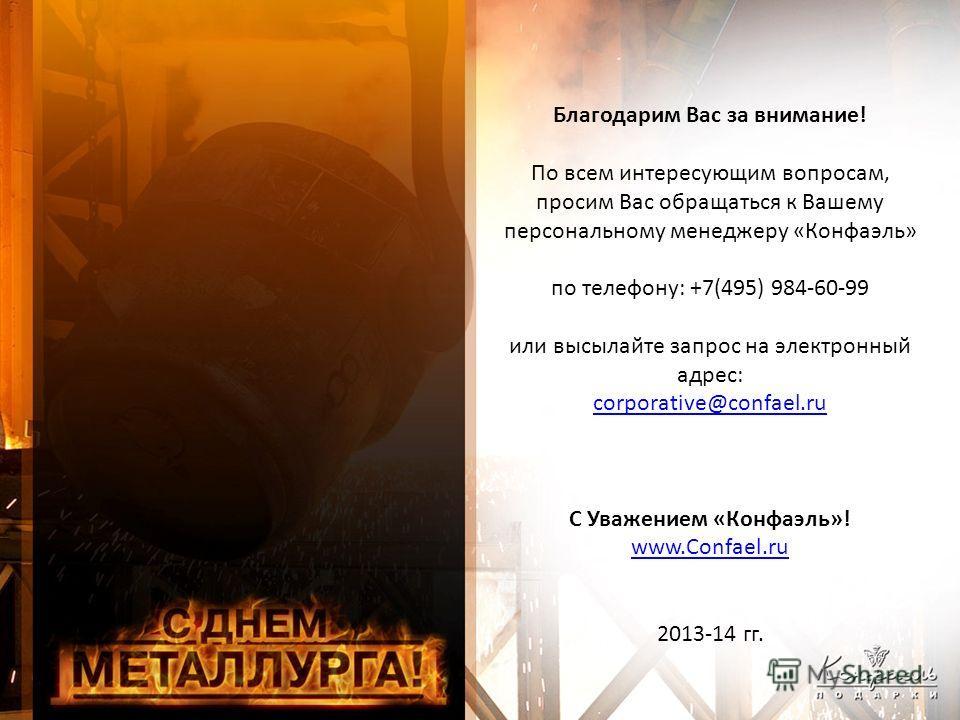 Благодарим Вас за внимание! По всем интересующим вопросам, просим Вас обращаться к Вашему персональному менеджеру «Конфаэль» по телефону: +7(495) 984-60-99 или высылайте запрос на электронный адрес: corporative@confael.ru С Уважением «Конфаэль»! www.