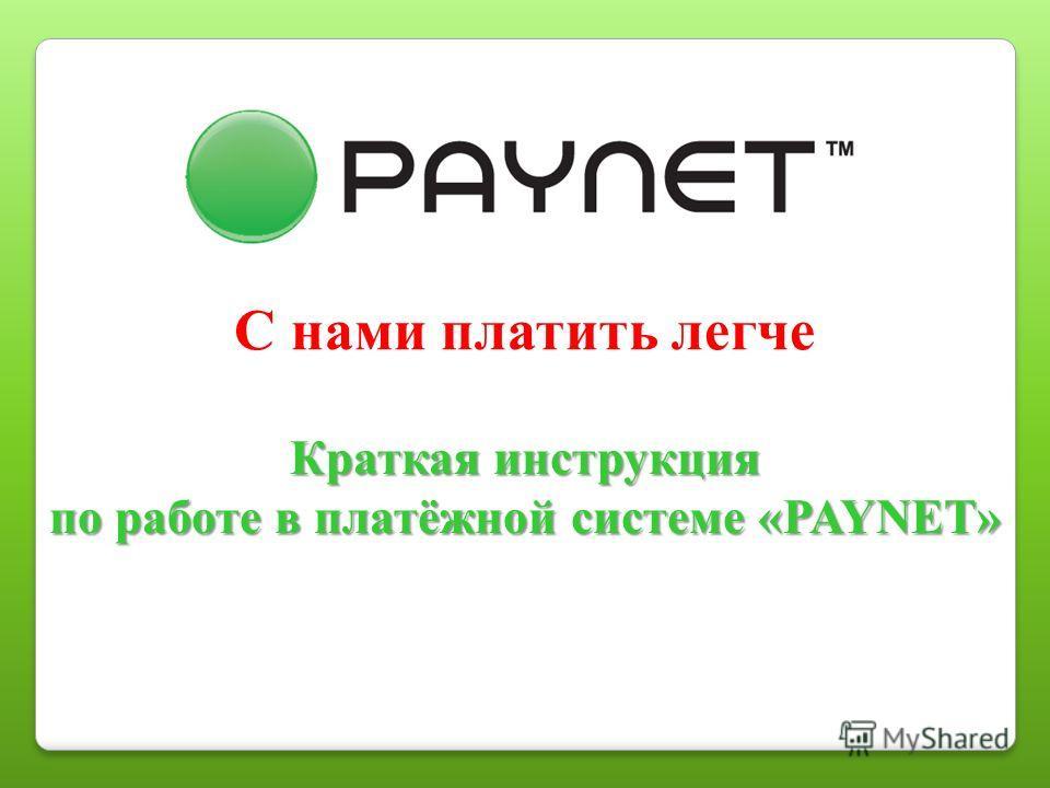 С нами платить легче Краткая инструкция по работе в платёжной системе «PAYNET»