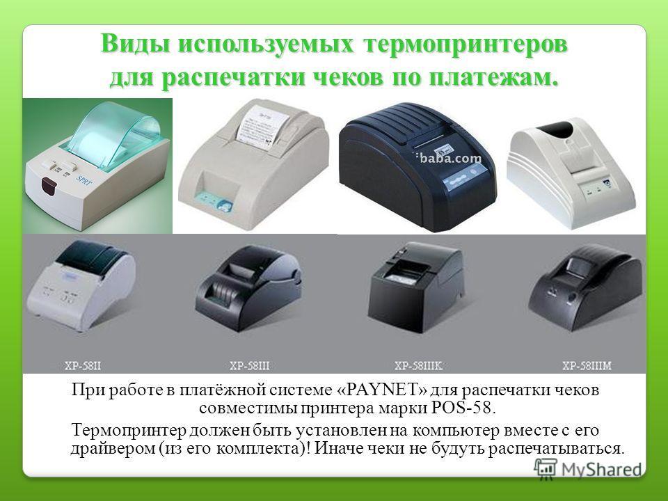 Виды используемых термопринтеров для распечатки чеков по платежам. При работе в платёжной системе «PAYNET» для распечатки чеков совместимы принтера марки POS-58. Термопринтер должен быть установлен на компьютер вместе с его драйвером (из его комплект