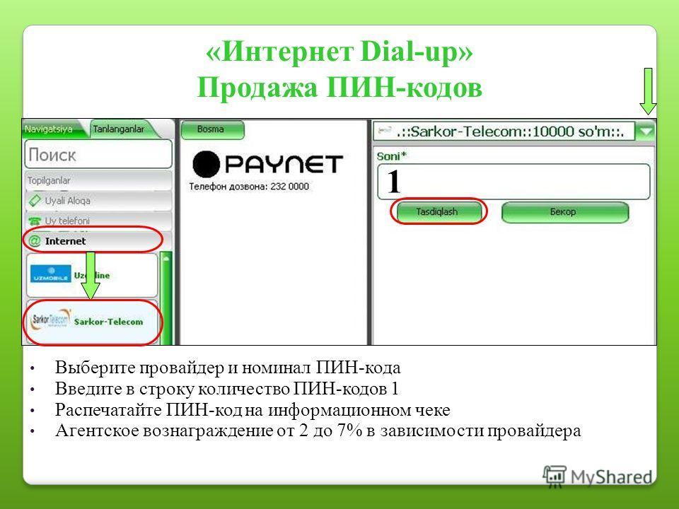 «Интернет Dial-up» Продажа ПИН-кодов Выберите провайдер и номинал ПИН-кода Введите в строку количество ПИН-кодов 1 Распечатайте ПИН-код на информационном чеке Агентское вознаграждение от 2 до 7% в зависимости провайдера 1