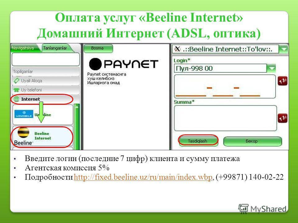 Оплата услуг «Beeline Internet» Домашний Интернет (ADSL, оптика) Введите логин (последние 7 цифр) клиента и сумму платежа Агентская комиссия 5% Подробности http://fixed.beeline.uz/ru/main/index.wbp, (+99871) 140-02-22http://fixed.beeline.uz/ru/main/i