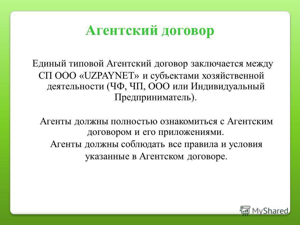 Агентский договор Единый типовой Агентский договор заключается между СП ООО «UZPAYNET» и субъектами хозяйственной деятельности (ЧФ, ЧП, ООО или Индивидуальный Предприниматель). Агенты должны полностью ознакомиться с Агентским договором и его приложен