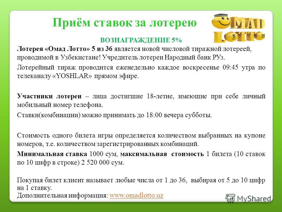 ВОЗНАГРАЖДЕНИЕ 5% Лотерея «Омад Лотто» 5 из 36 является новой числовой тиражной лотереей, проводимой в Узбекистане! Учредитель лотереи Народный банк РУз. Лотерейный тираж проводится еженедельно каждое воскресенье 09:45 утра по телеканалу «YOSHLAR» пр