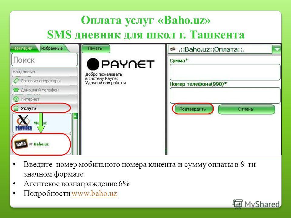 Введите номер мобильного номера клиента и сумму оплаты в 9-ти значном формате Агентское вознаграждение 6% Подробности www.baho.uzwww.baho.uz Оплата услуг «Baho.uz» SMS дневник для школ г. Ташкента