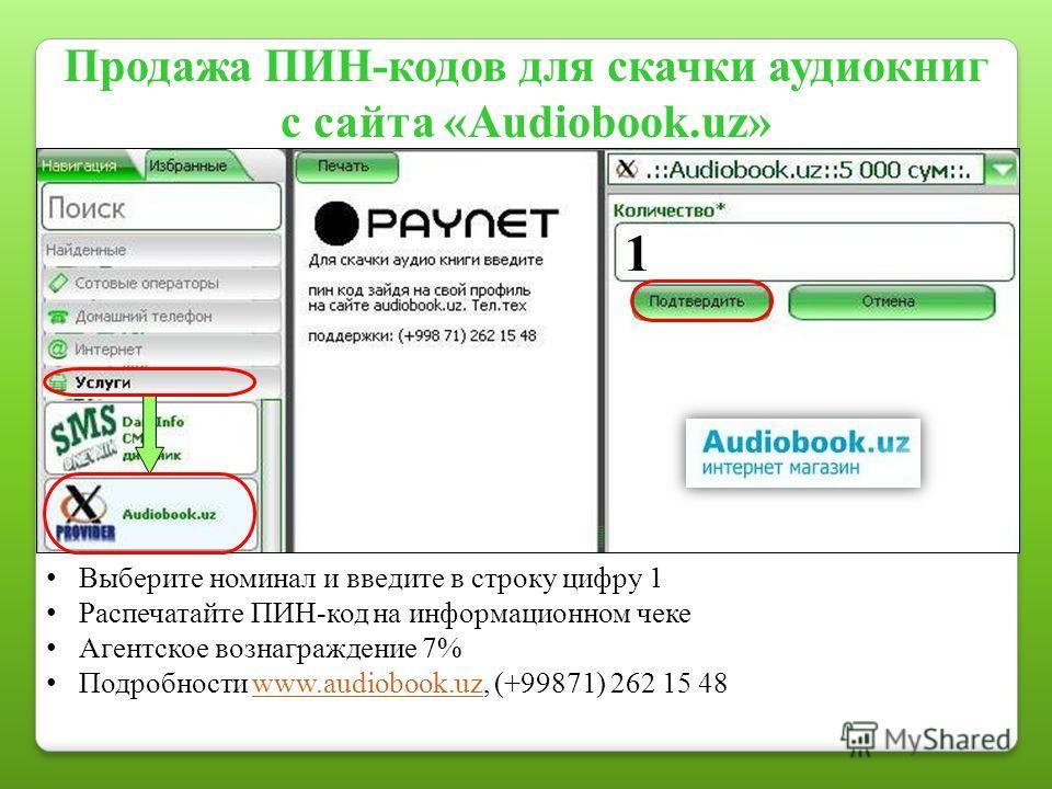 Продажа ПИН-кодов для скачки аудиокниг с сайта «Audiobook.uz» Выберите номинал и введите в строку цифру 1 Распечатайте ПИН-код на информационном чеке Агентское вознаграждение 7% Подробности www.audiobook.uz, (+99871) 262 15 48www.audiobook.uz 1
