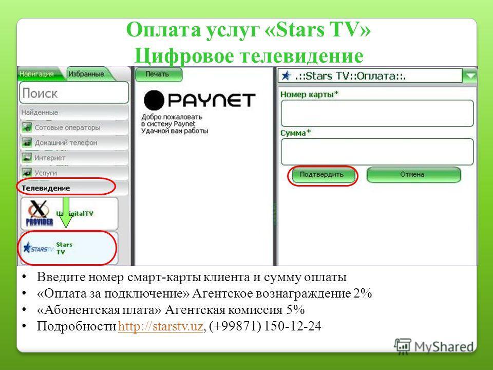Оплата услуг «Stars TV» Цифровое телевидение Введите номер смарт-карты клиента и сумму оплаты «Оплата за подключение» Агентское вознаграждение 2% «Абонентская плата» Агентская комиссия 5% Подробности http://starstv.uz, (+99871) 150-12-24http://starst