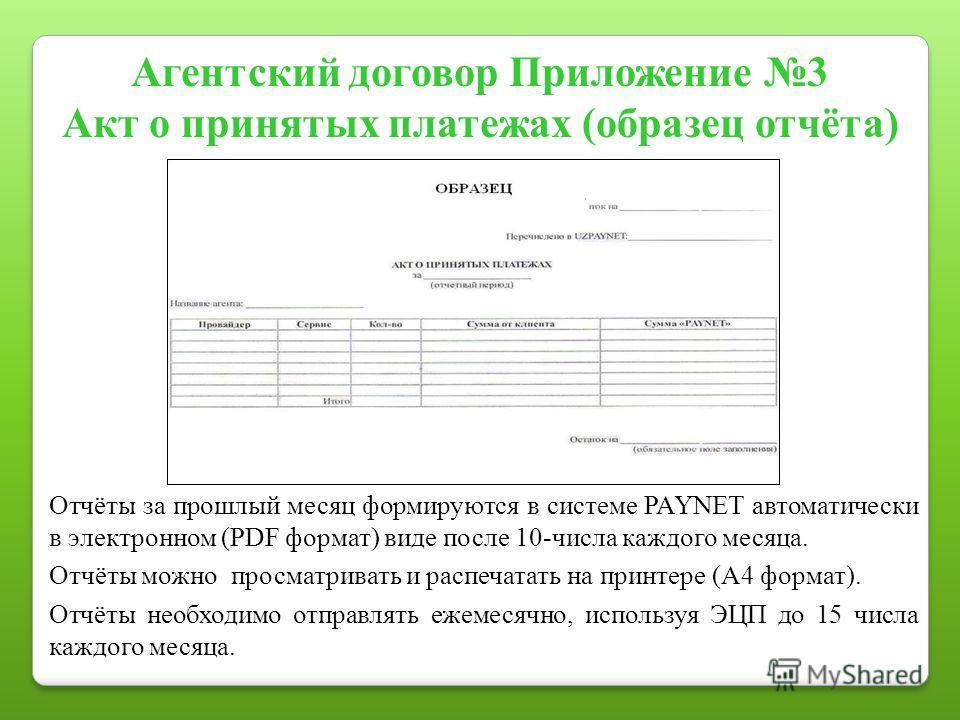 Агентский договор Приложение 3 Акт о принятых платежах (образец отчёта) Отчёты за прошлый месяц формируются в системе PAYNET автоматически в электронном (PDF формат) виде после 10-числа каждого месяца. Отчёты можно просматривать и распечатать на прин