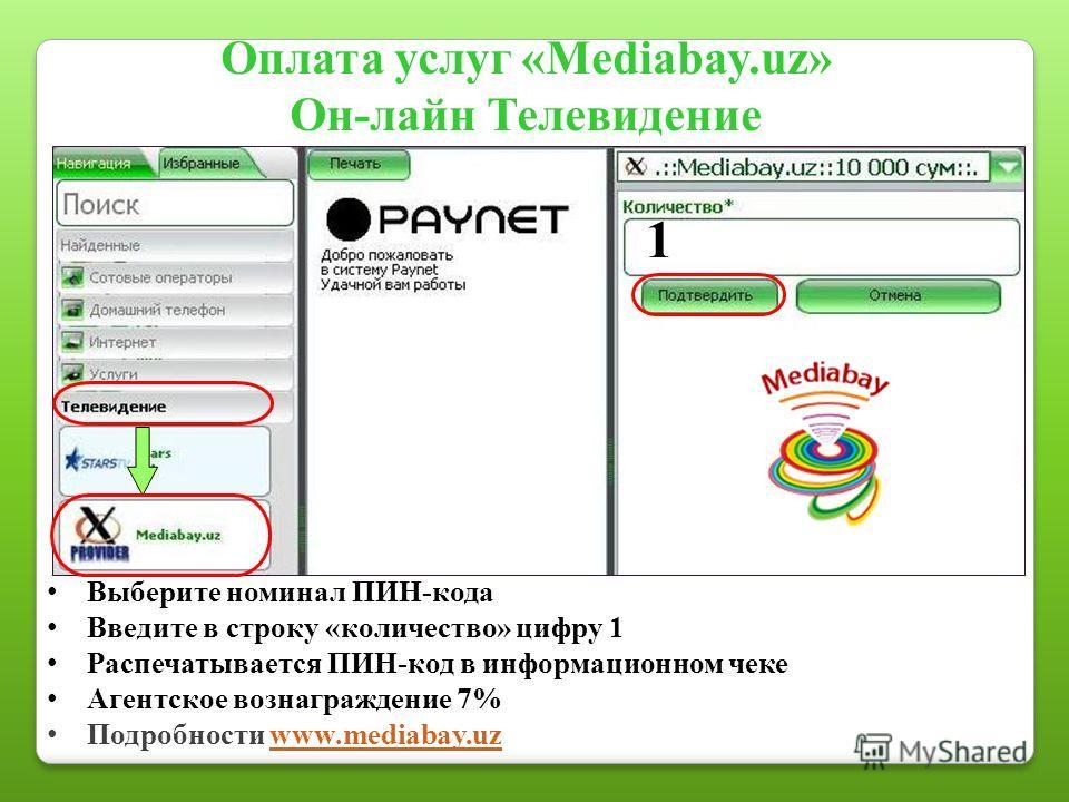 Оплата услуг «Mediabay.uz» Он-лайн Телевидение 1 Выберите номинал ПИН-кода Введите в строку «количество» цифру 1 Распечатывается ПИН-код в информационном чеке Агентское вознаграждение 7% Подробности www.mediabay.uzwww.mediabay.uz