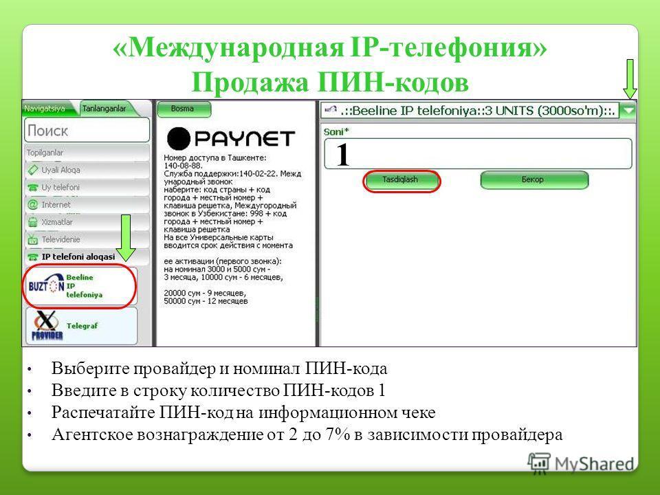 «Международная IP-телефония» Продажа ПИН-кодов Выберите провайдер и номинал ПИН-кода Введите в строку количество ПИН-кодов 1 Распечатайте ПИН-код на информационном чеке Агентское вознаграждение от 2 до 7% в зависимости провайдера 1