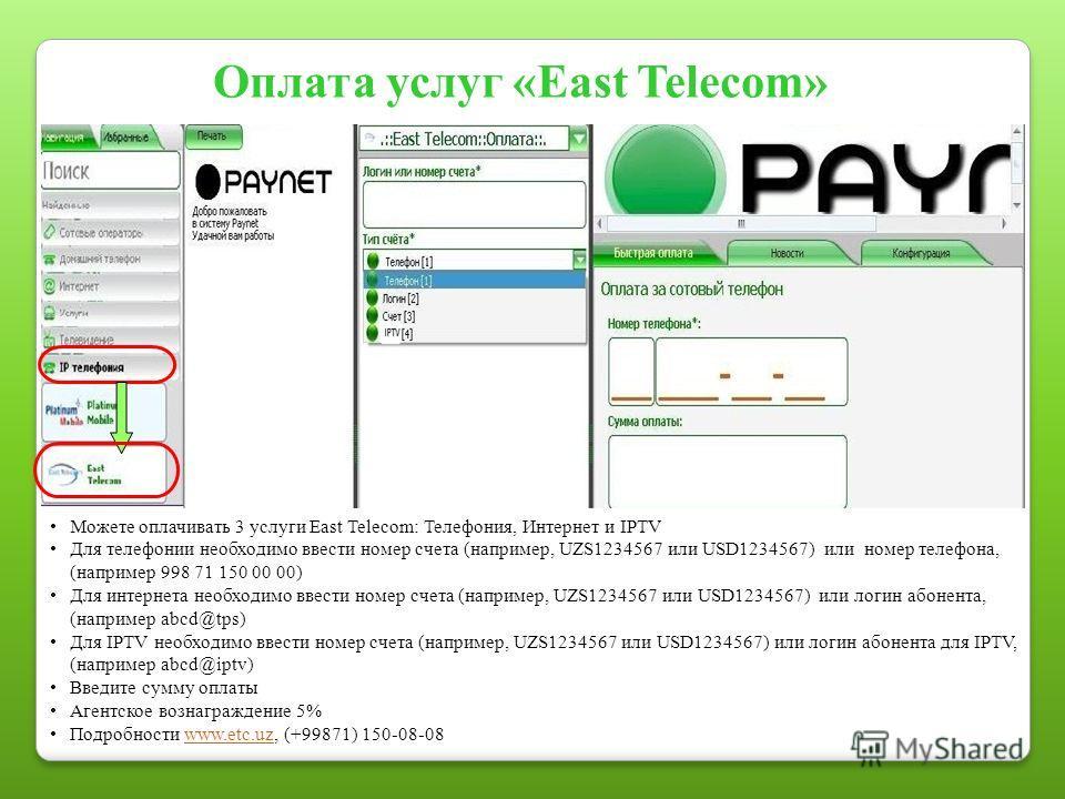 Оплата услуг «East Telecom» Можете оплачивать 3 услуги East Telecom: Телефония, Интернет и IPTV Для телефонии необходимо ввести номер счета (например, UZS1234567 или USD1234567) или номер телефона, (например 998 71 150 00 00) Для интернета необходимо