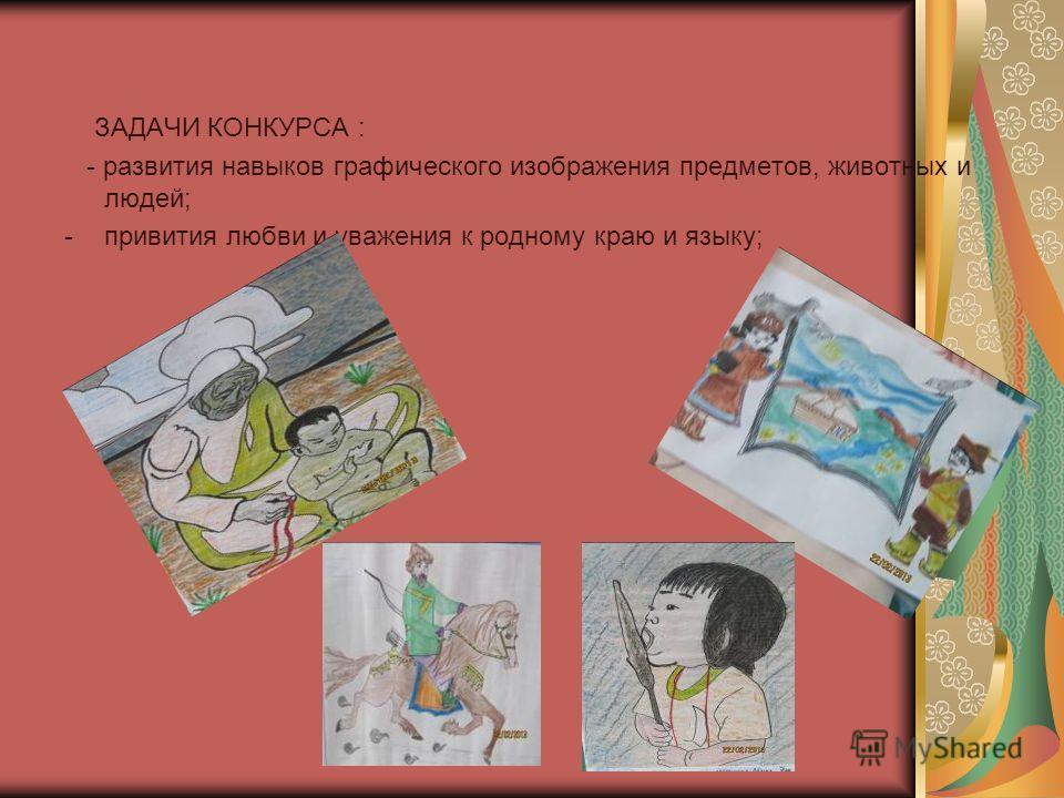 ЗАДАЧИ КОНКУРСА : - развития навыков графического изображения предметов, животных и людей; -привития любви и уважения к родному краю и языку;