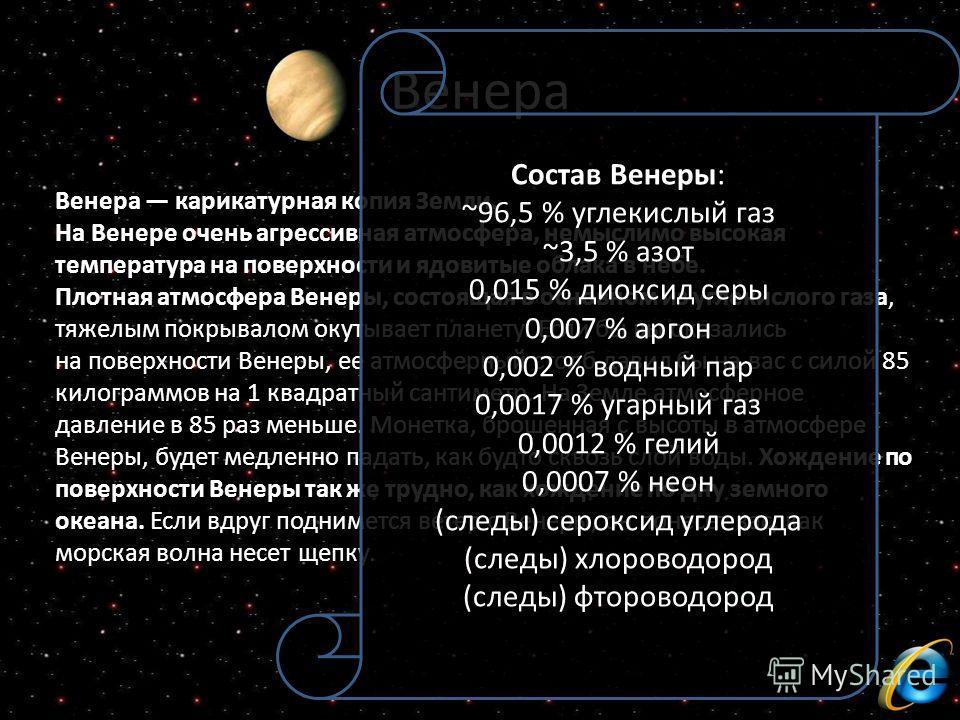 Венера Венера карикатурная копия Земли. На Венере очень агрессивная атмосфера, немыслимо высокая температура на поверхности и ядовитые облака в небе. Плотная атмосфера Венеры, состоящая в основном из углекислого газа, тяжелым покрывалом окутывает пла
