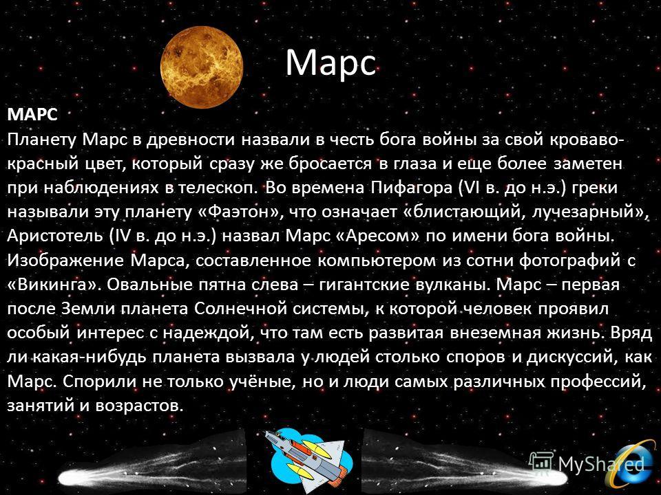 Марс МАРС Планету Марс в древности назвали в честь бога войны за свой кроваво- красный цвет, который сразу же бросается в глаза и еще более заметен при наблюдениях в телескоп. Во времена Пифагора (VI в. до н.э.) греки называли эту планету «Фаэтон», ч