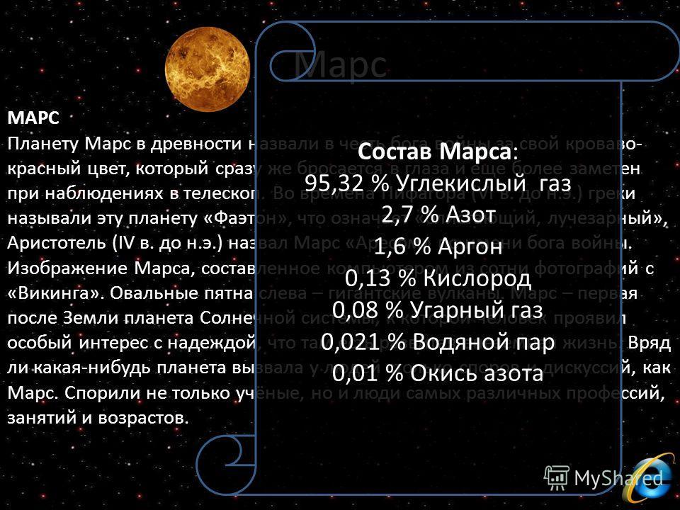 МАРС Планету Марс в древности назвали в честь бога войны за свой кроваво- красный цвет, который сразу же бросается в глаза и еще более заметен при наблюдениях в телескоп. Во времена Пифагора (VI в. до н.э.) греки называли эту планету «Фаэтон», что оз