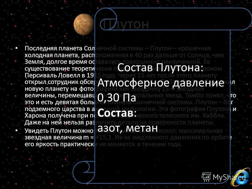 Плутон Последняя планета Солнечной системы – Плутон – крошечная холодная планета, расположенная в 40 раз дальше от Солнца, чем Земля, долгое время оставалась совершенно неизученной. Ее существование теоретически предсказал американский астроном Перси
