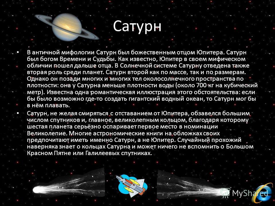 Сатурн В античной мифологии Сатурн был божественным отцом Юпитера. Сатурн был богом Времени и Судьбы. Как известно, Юпитер в своем мифическом обличии пошел дальше отца. В Солнечной системе Сатурну отведена также вторая роль среди планет. Сатурн второ