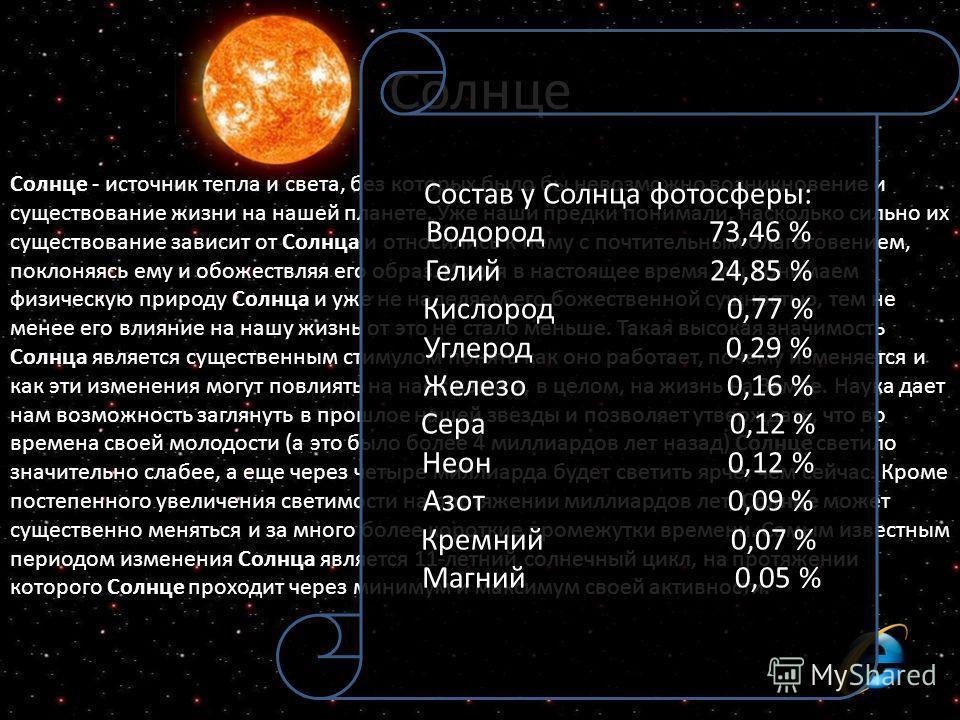Солнце Солнце - источник тепла и света, без которых было бы невозможно возникновение и существование жизни на нашей планете. Уже наши предки понимали, насколько сильно их существование зависит от Солнца и относились к нему с почтительным благоговение