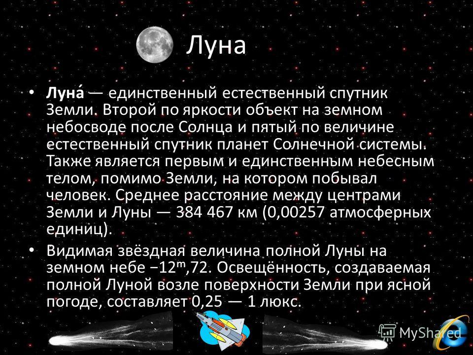 Луна Луна́ единственный естественный спутник Земли. Второй по яркости объект на земном небосводе после Солнца и пятый по величине естественный спутник планет Солнечной системы. Также является первым и единственным небесным телом, помимо Земли, на кот