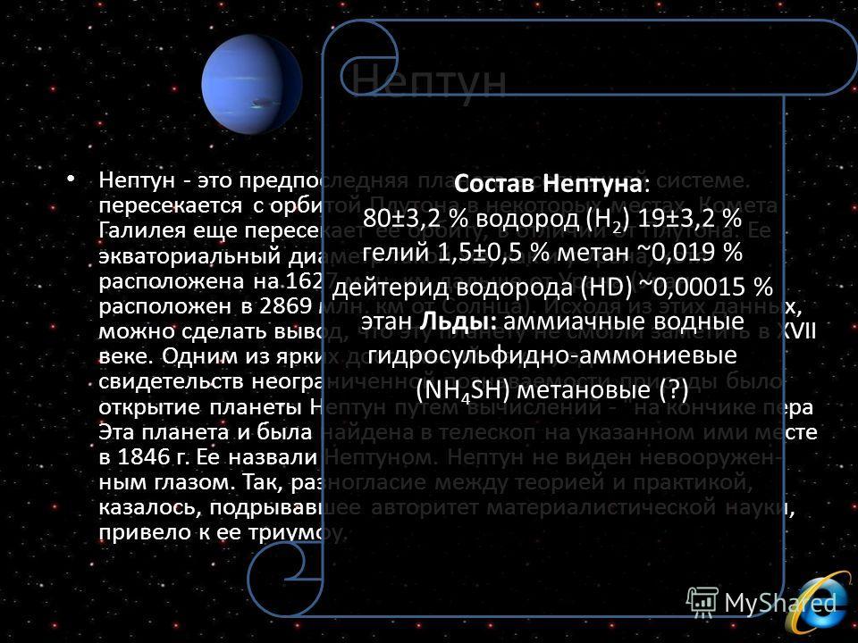 Нептун Нептун - это предпоследняя планета в солнечной системе. пересекается с орбитой Плутона в некоторых местах. Комета Галилея еще пересекает ее орбиту, в отличии от Плутона. Ее экваториальный диаметр такой же, как и у Урана, хотя расположена на 16
