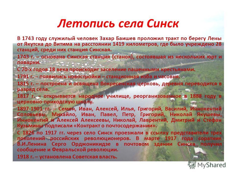 Летопись села Синск В 1743 году служилый человек Захар Баишев проложил тракт по берегу Лены от Якутска до Витима на расстоянии 1419 километров, где было учреждено 28 станций, среди них станция Синская. 1743 г. – основана Синская станция (станок), сос
