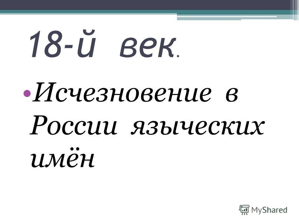 18-й век. Исчезновение в России языческих имён