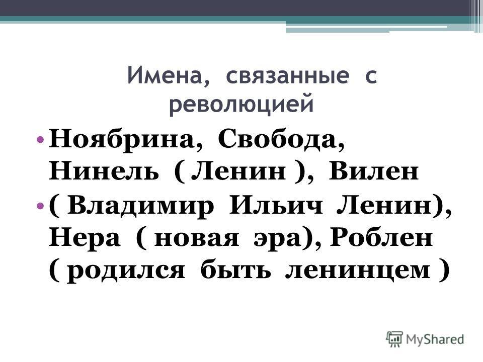 Имена, связанные с революцией Ноябрина, Свобода, Нинель ( Ленин ), Вилен ( Владимир Ильич Ленин), Нера ( новая эра), Роблен ( родился быть ленинцем )