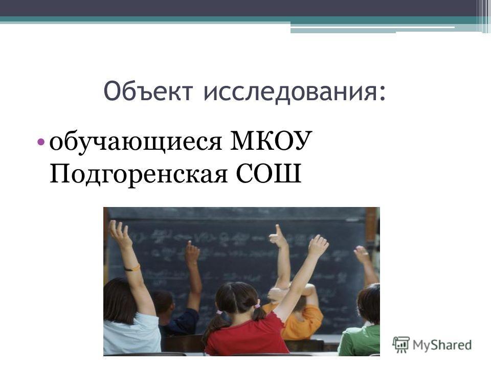 Объект исследования: обучающиеся МКОУ Подгоренская СОШ