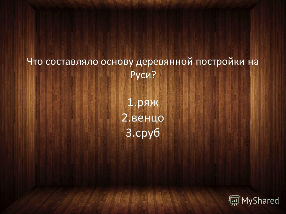 Что составляло основу деревянной постройки на Руси? 1.ряж 2.венцо 3.сруб