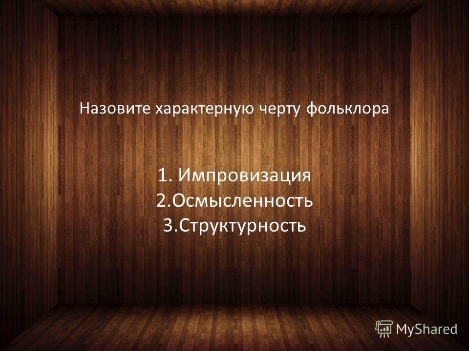 Назовите характерную черту фольклора 1. Импровизация 2.Осмысленность 3.Структурность