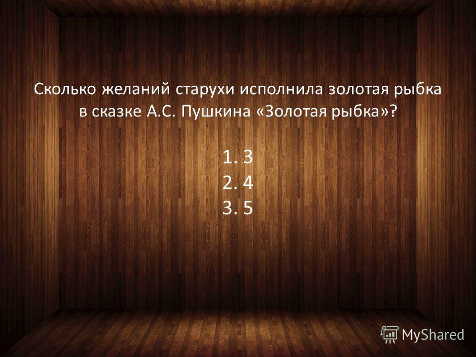 Сколько желаний старухи исполнила золотая рыбка в сказке А.С. Пушкина «Золотая рыбка»? 1. 3 2. 4 3. 5
