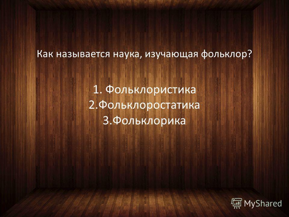 Как называется наука, изучающая фольклор? 1. Фольклористика 2.Фольклоростатика 3.Фольклорика