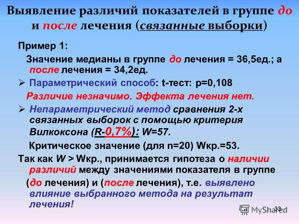 Научная рекомендация! При отсутствии нормального распределения для сравнения двух эмпирических выборок мед. показателя (до и после лечения) нужно использовать медиану и непараметрический критерий Вилкоксона (W- критерий ) 32